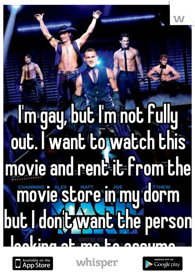 I'm gay, but I'm not fully out. I want to watch this movie and rent it from the movie store in my dorm but I don't want the person looking at me to assume...