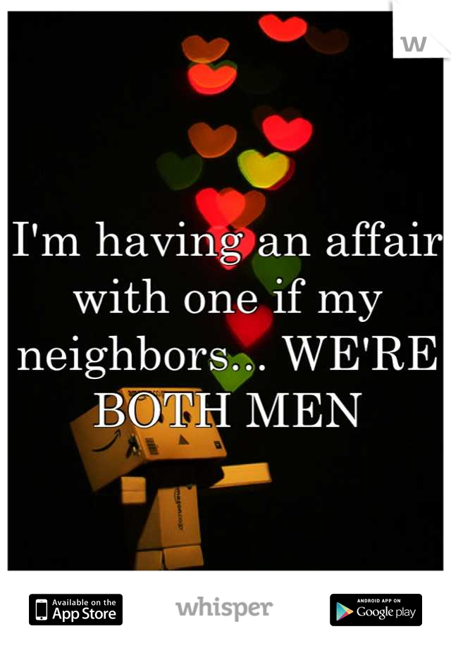 I'm having an affair with one if my neighbors... WE'RE BOTH MEN