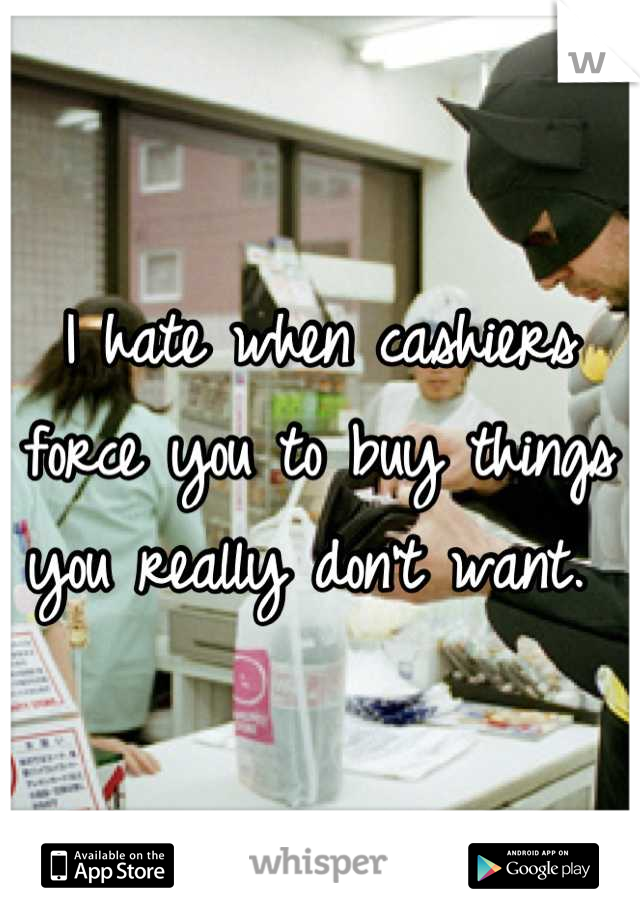I hate when cashiers force you to buy things you really don't want.