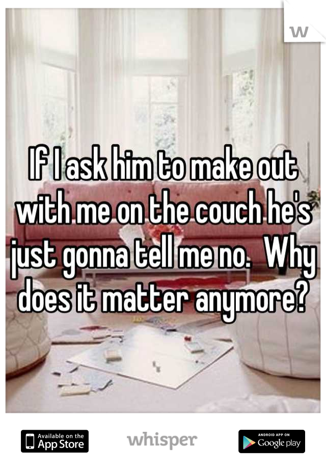 If I ask him to make out with me on the couch he's just gonna tell me no.  Why does it matter anymore?