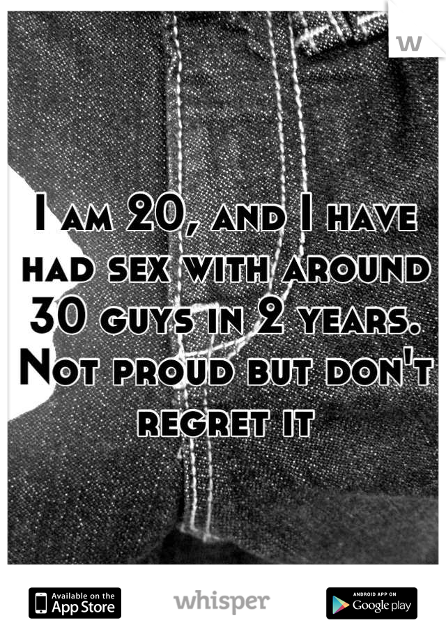 I am 20, and I have had sex with around 30 guys in 2 years. Not proud but don't regret it
