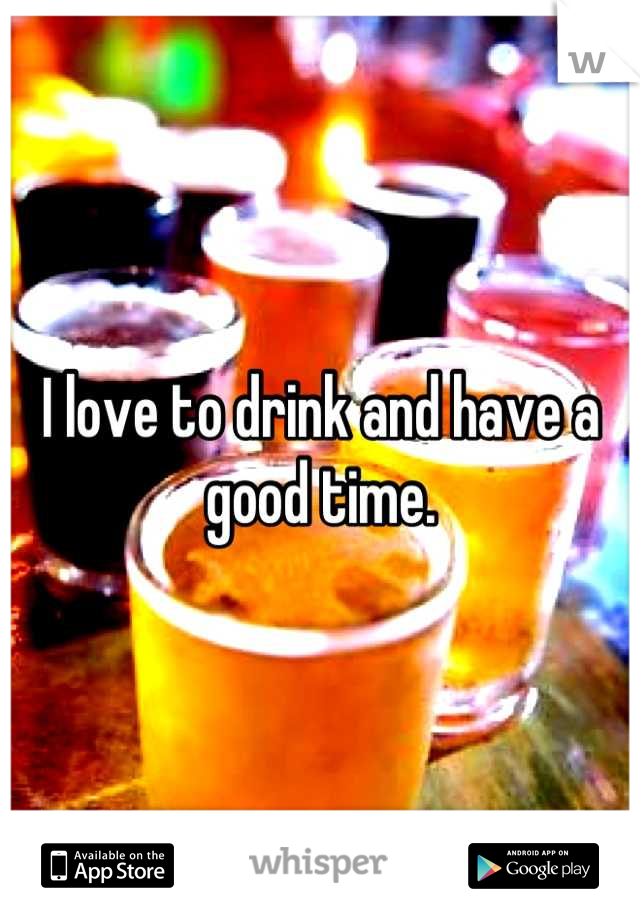 I love to drink and have a good time.