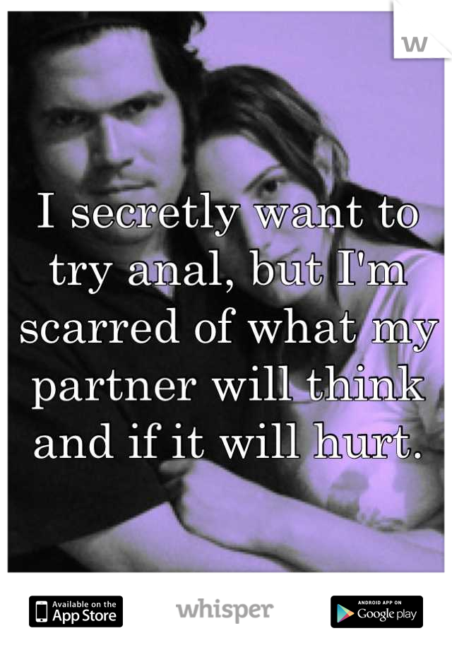 I secretly want to try anal, but I'm scarred of what my partner will think and if it will hurt.