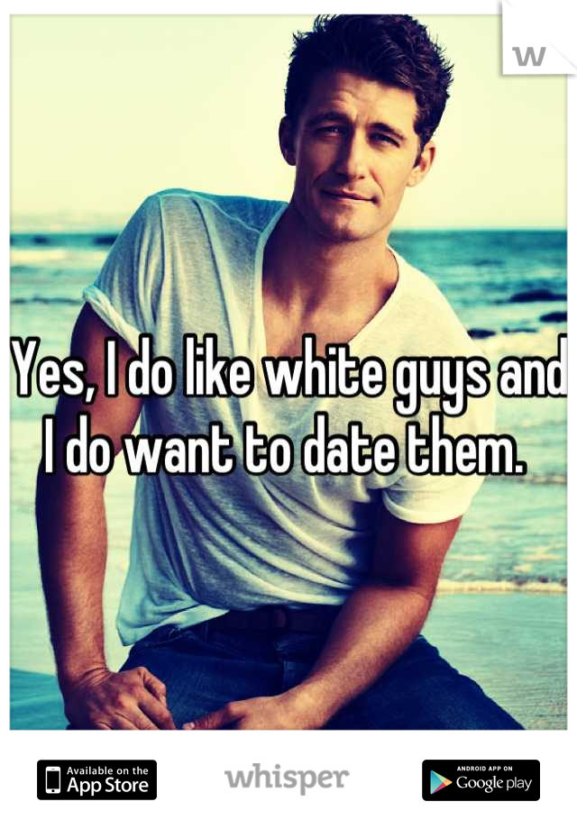 Yes, I do like white guys and I do want to date them.