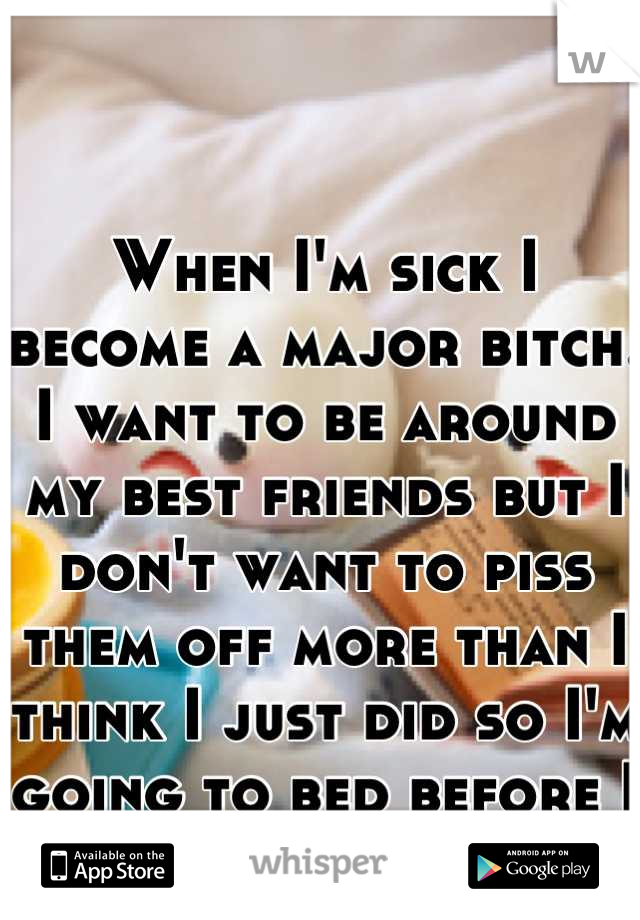 When I'm sick I become a major bitch. I want to be around my best friends but I don't want to piss them off more than I think I just did so I'm going to bed before I get rude again :-((((