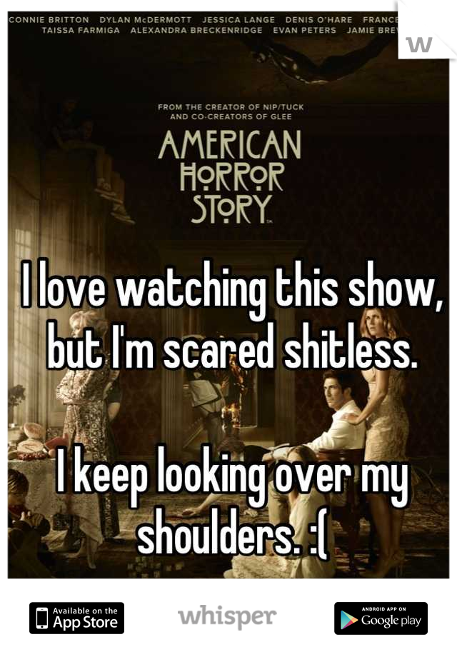 I love watching this show, but I'm scared shitless.  I keep looking over my shoulders. :(