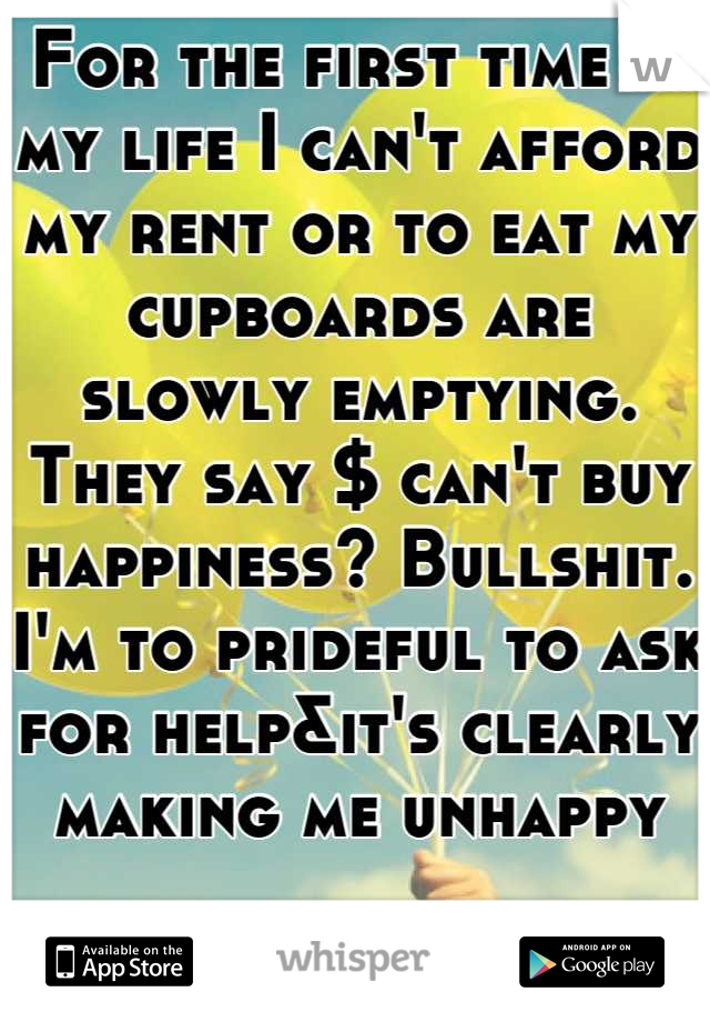 For the first time in my life I can't afford my rent or to eat my cupboards are slowly emptying. They say $ can't buy happiness? Bullshit. I'm to prideful to ask for help&it's clearly making me unhappy