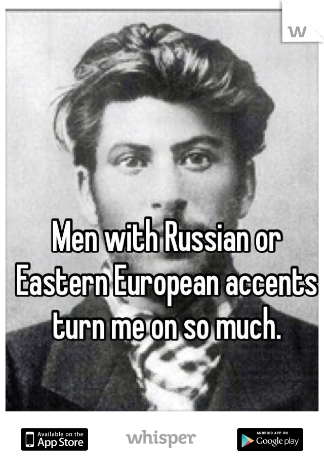 Men with Russian or Eastern European accents turn me on so much.