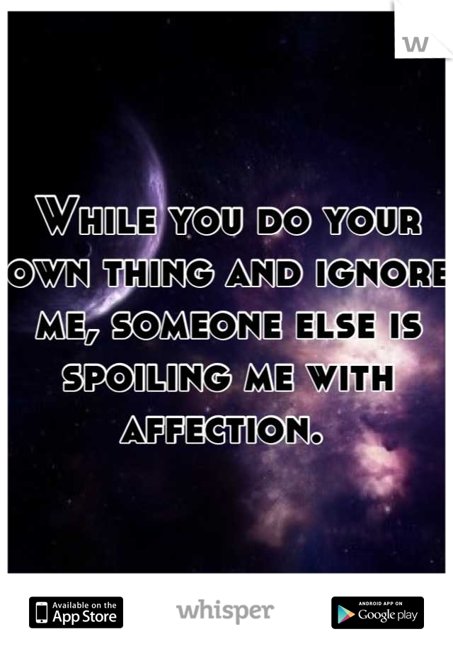 While you do your own thing and ignore me, someone else is spoiling me with affection.