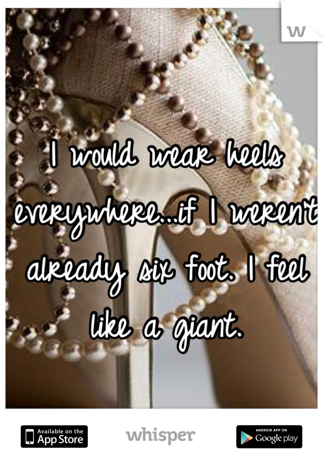 I would wear heels everywhere...if I weren't already six foot. I feel like a giant.
