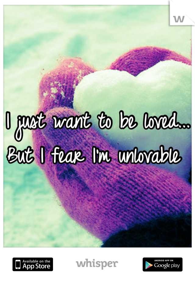 I just want to be loved... But I fear I'm unlovable