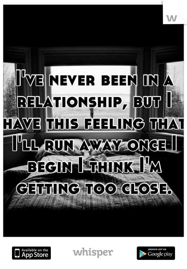 I've never been in a relationship, but I have this feeling that I'll run away once I begin I think I'm getting too close.