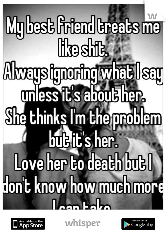 My best friend treats me like shit.  Always ignoring what I say unless it's about her.  She thinks I'm the problem but it's her. Love her to death but I don't know how much more I can take