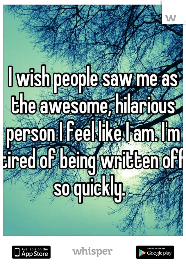 I wish people saw me as the awesome, hilarious person I feel like I am. I'm tired of being written off so quickly.