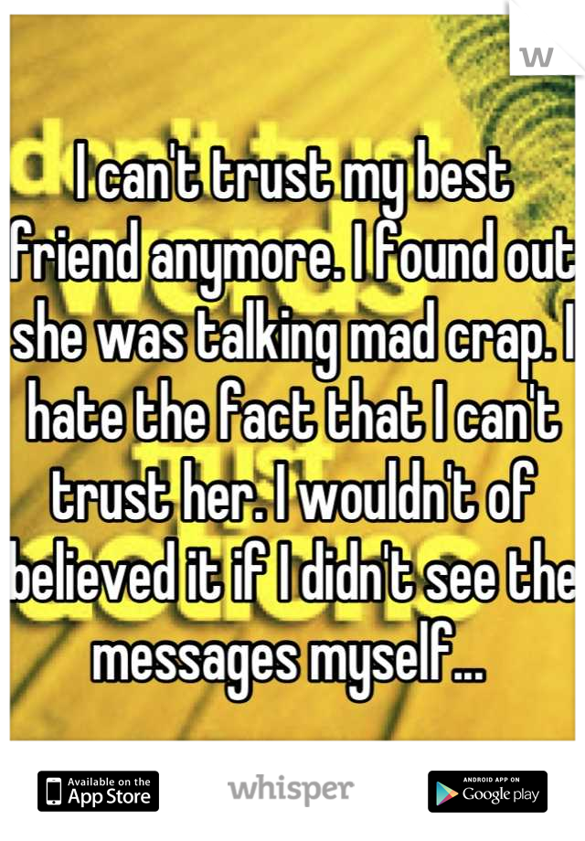 I can't trust my best friend anymore. I found out she was talking mad crap. I hate the fact that I can't trust her. I wouldn't of believed it if I didn't see the messages myself...