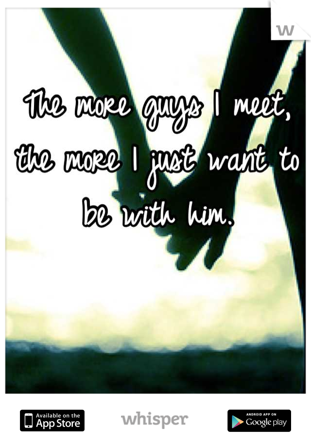 The more guys I meet, the more I just want to be with him.