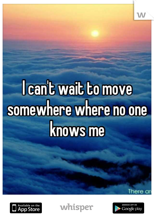 I can't wait to move somewhere where no one knows me