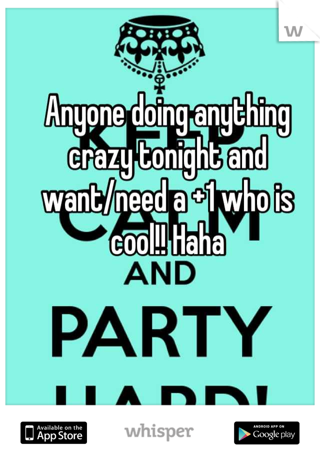 Anyone doing anything crazy tonight and want/need a +1 who is cool!! Haha