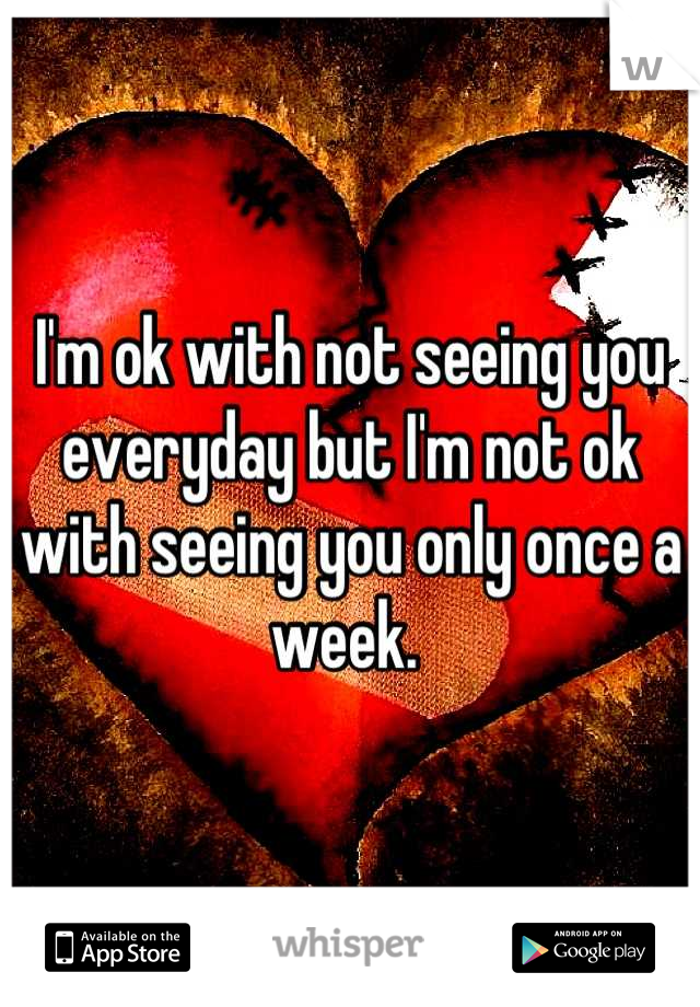 I'm ok with not seeing you everyday but I'm not ok with seeing you only once a week.