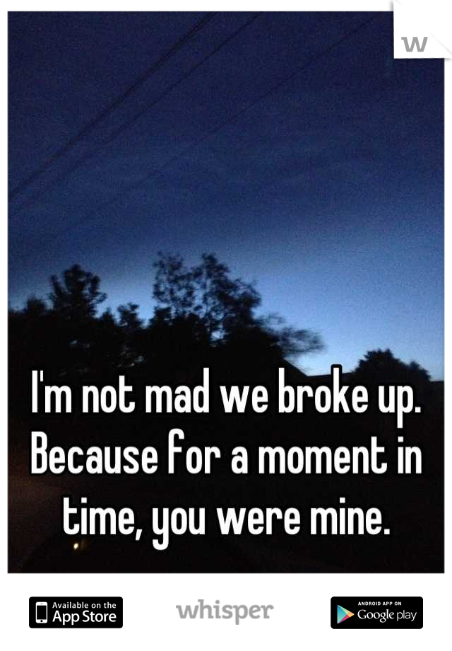 I'm not mad we broke up. Because for a moment in time, you were mine.