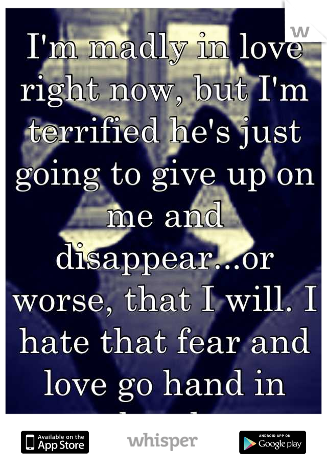 I'm madly in love right now, but I'm terrified he's just going to give up on me and disappear...or worse, that I will. I hate that fear and love go hand in hand.