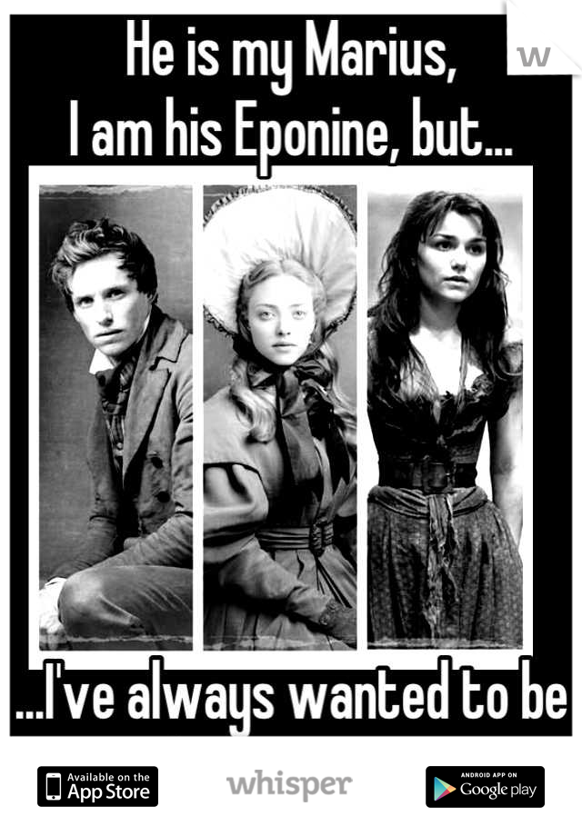 He is my Marius, I am his Eponine, but...       ...I've always wanted to be his Cosette