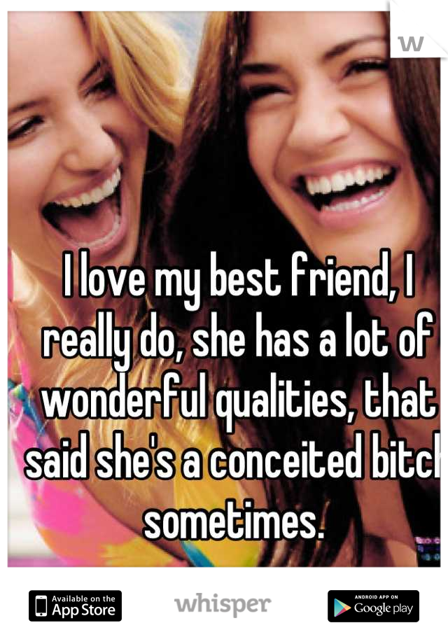 I love my best friend, I really do, she has a lot of wonderful qualities, that said she's a conceited bitch sometimes.