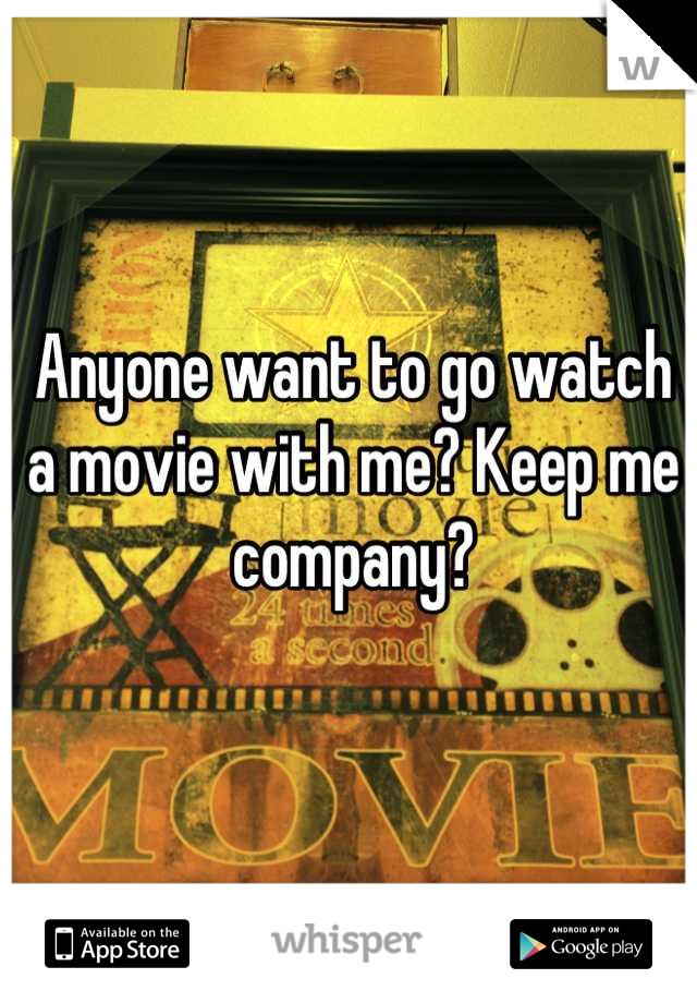 Anyone want to go watch a movie with me? Keep me company?