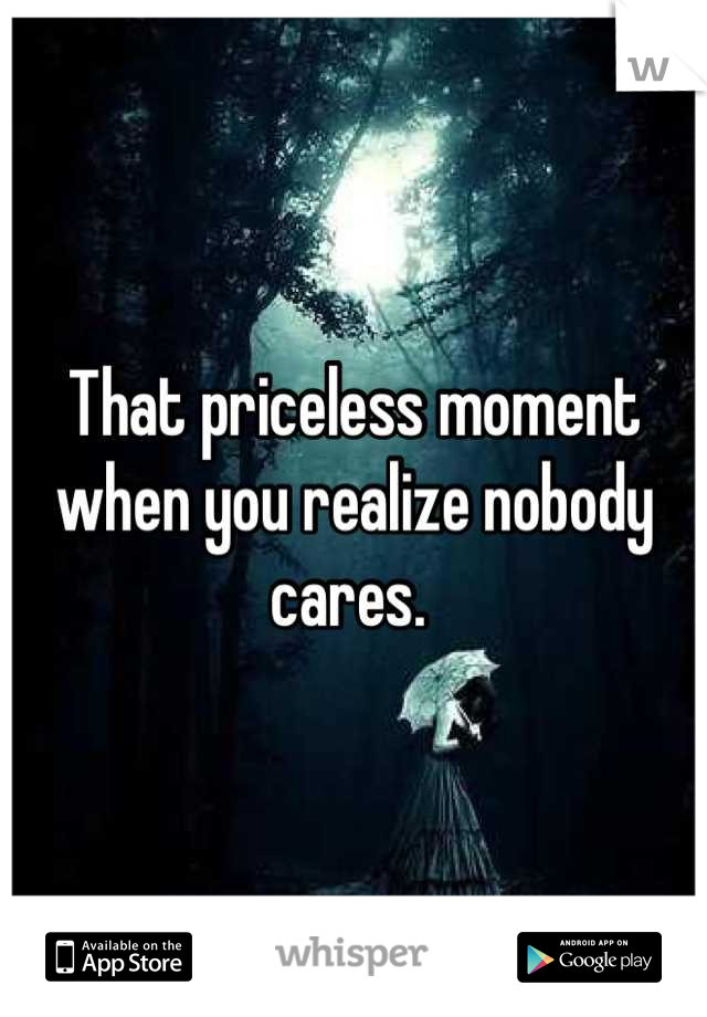 That priceless moment when you realize nobody cares.