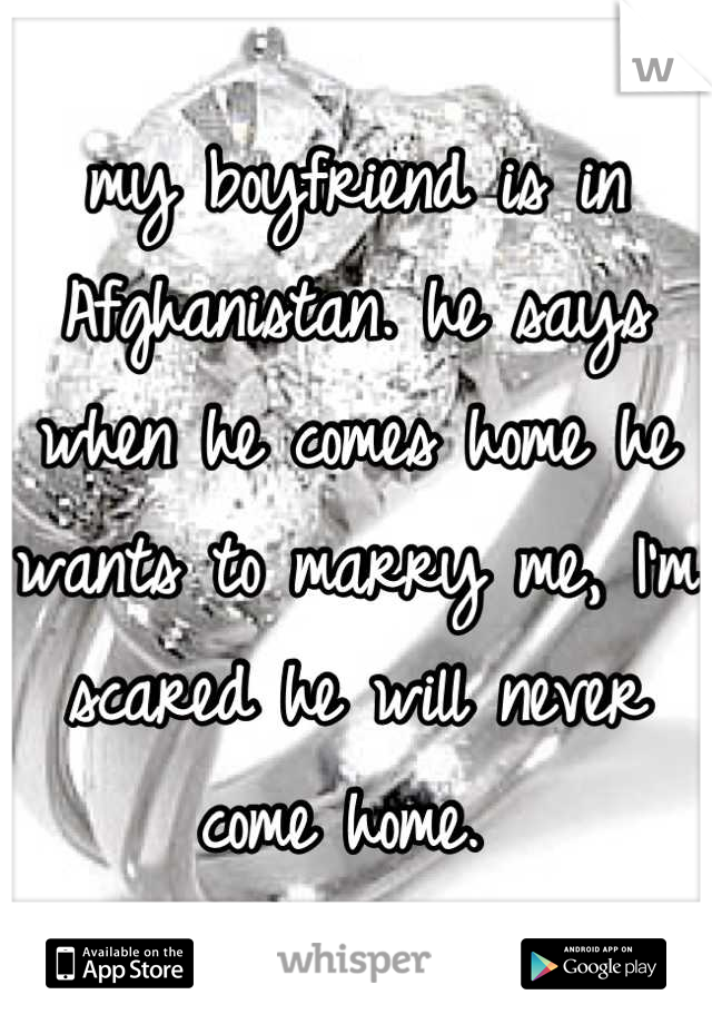 my boyfriend is in Afghanistan. he says when he comes home he wants to marry me, I'm scared he will never come home.