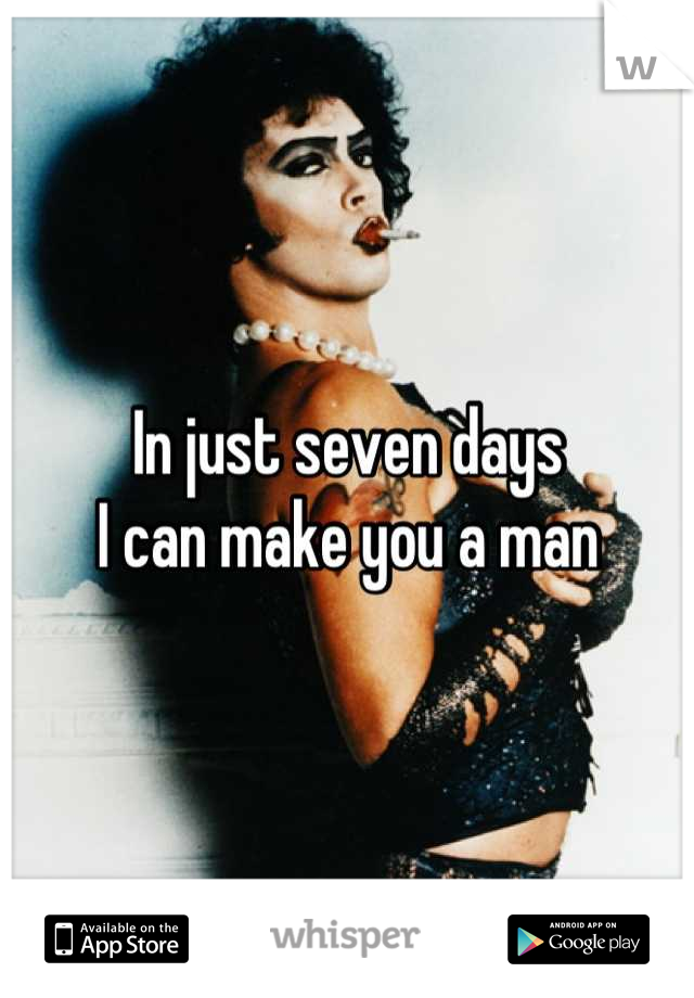 In just seven days  I can make you a man