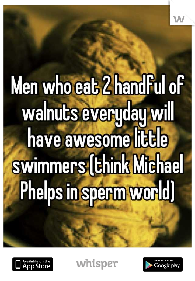 Men who eat 2 handful of walnuts everyday will have awesome little swimmers (think Michael Phelps in sperm world)