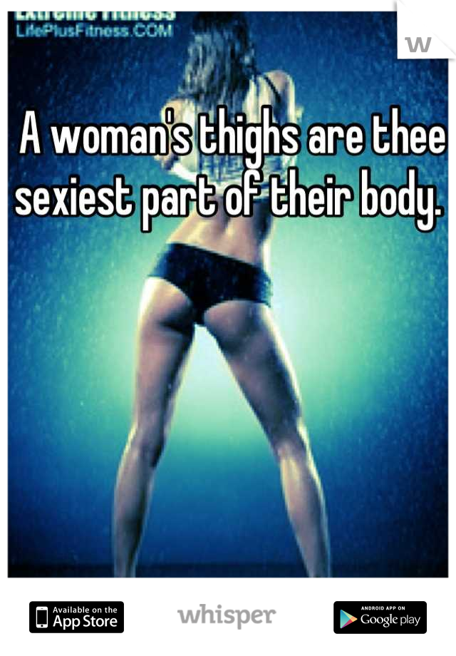 A woman's thighs are thee sexiest part of their body.