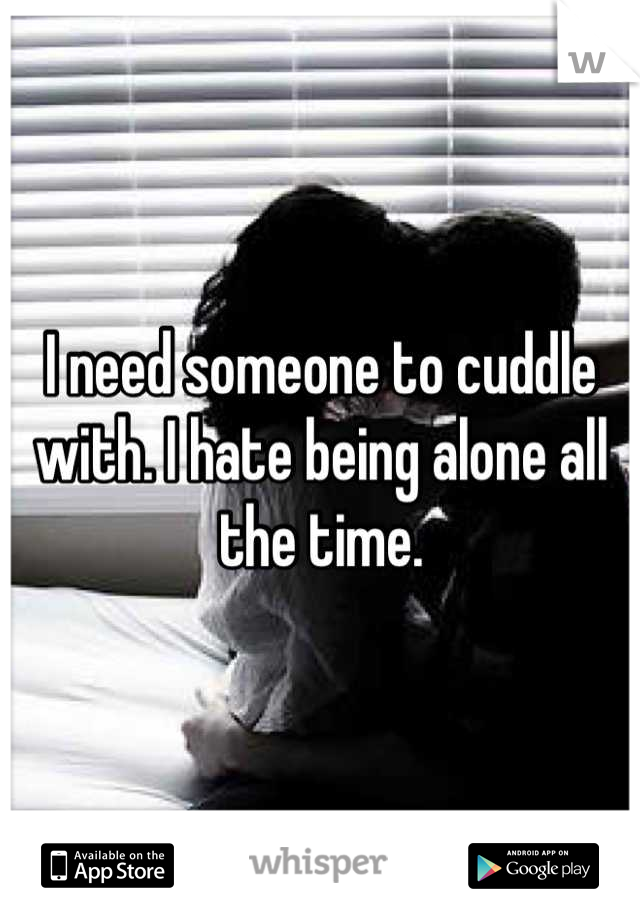I need someone to cuddle with. I hate being alone all the time.