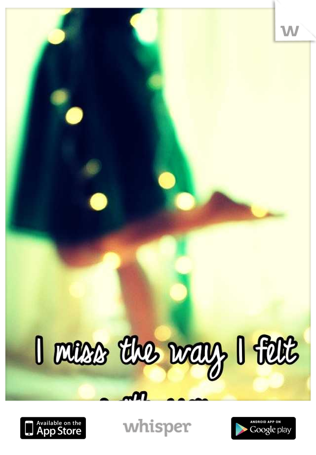 I miss the way I felt with you.