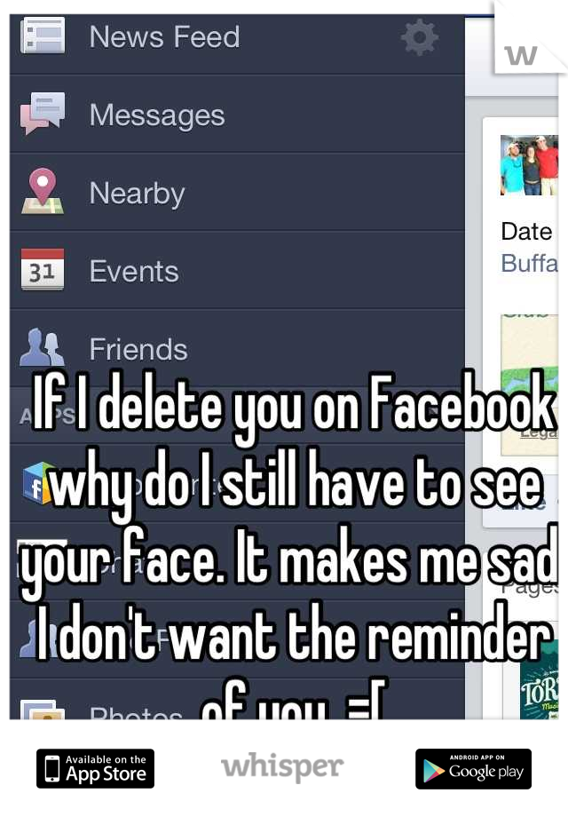 If I delete you on Facebook why do I still have to see your face. It makes me sad. I don't want the reminder of you. =[