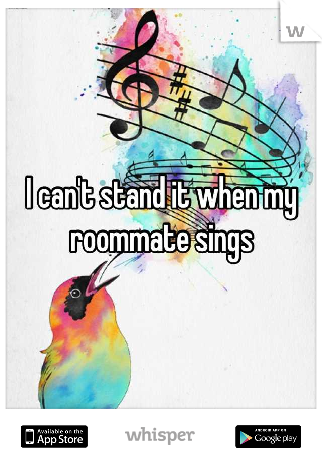 I can't stand it when my roommate sings