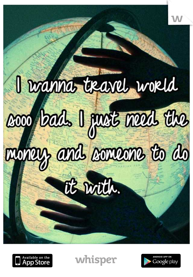 I wanna travel world sooo bad. I just need the money and someone to do it with.