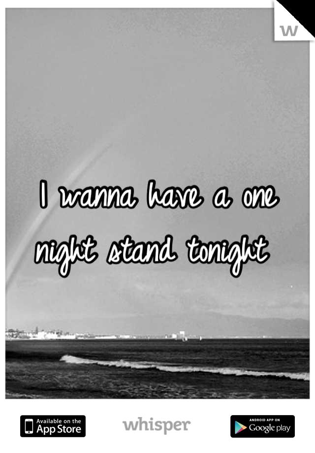 I wanna have a one night stand tonight