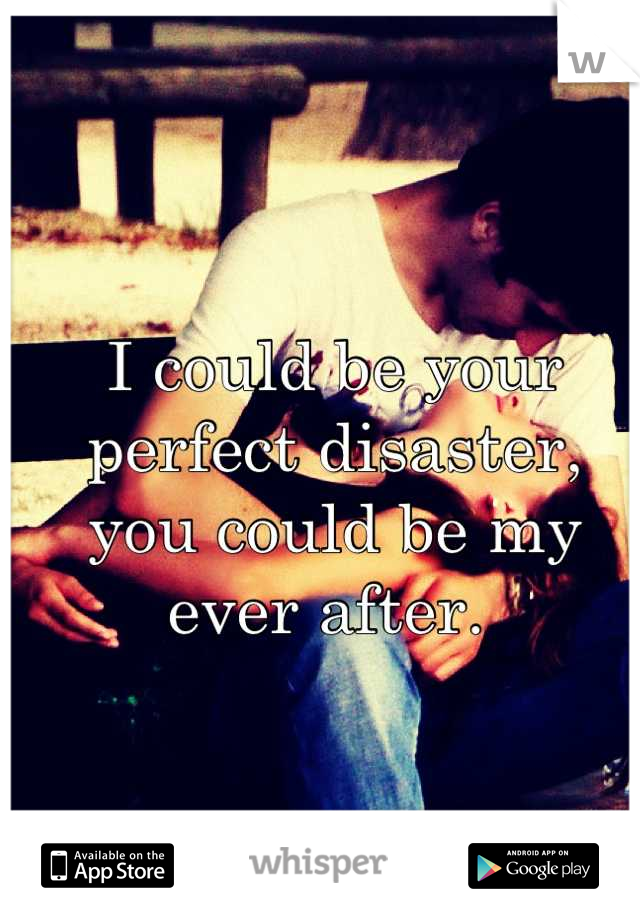 I could be your  perfect disaster,  you could be my ever after.