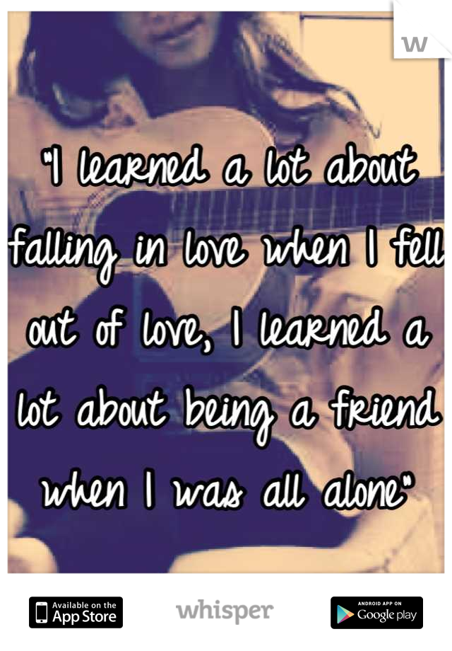 """""""I learned a lot about falling in love when I fell out of love, I learned a lot about being a friend when I was all alone"""""""