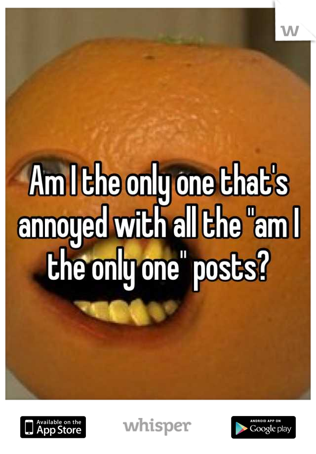"""Am I the only one that's annoyed with all the """"am I the only one"""" posts?"""