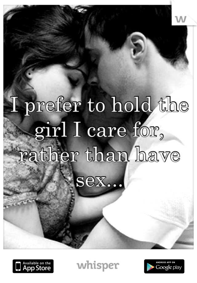 I prefer to hold the girl I care for, rather than have sex...