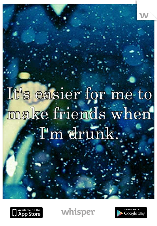 It's easier for me to make friends when I'm drunk.