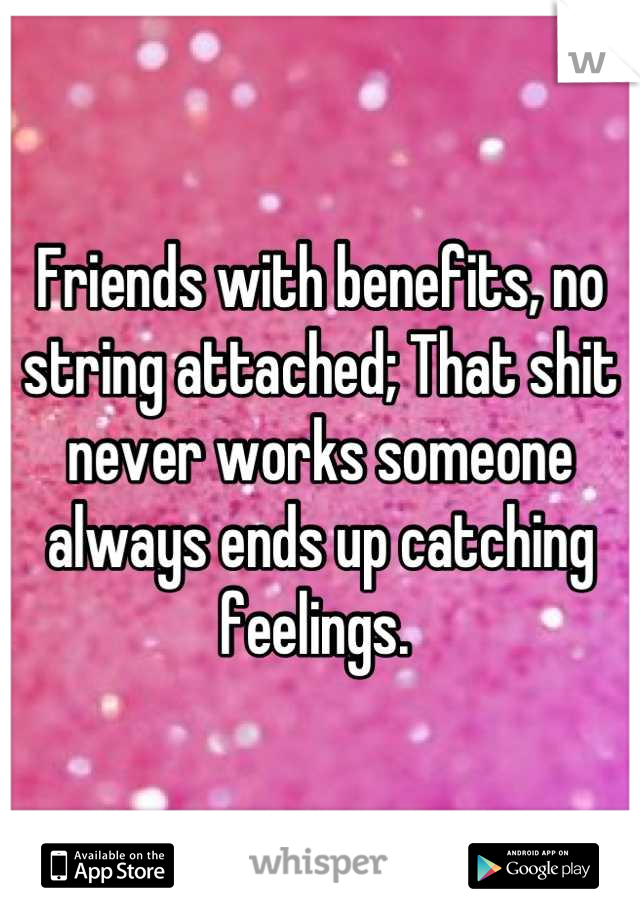Friends with benefits, no string attached; That shit never works someone always ends up catching feelings.