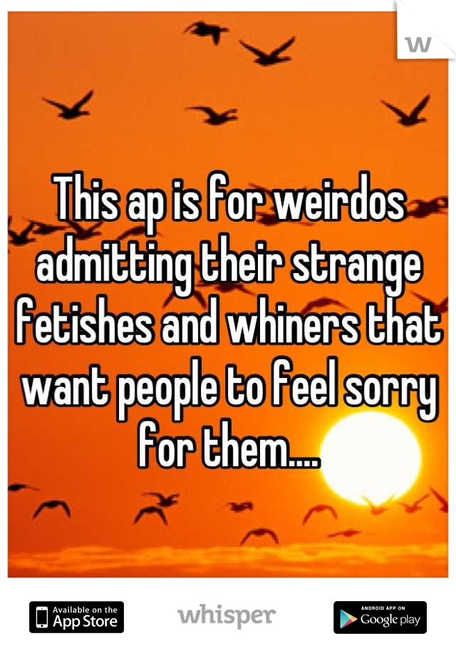 This ap is for weirdos admitting their strange fetishes and whiners that want people to feel sorry for them....