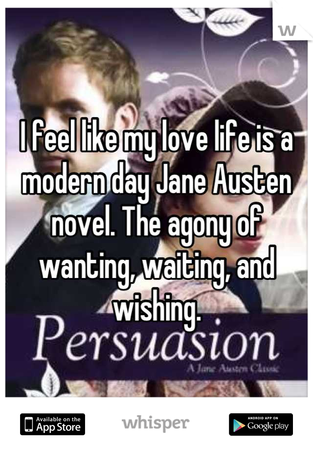 I feel like my love life is a modern day Jane Austen novel. The agony of wanting, waiting, and wishing.