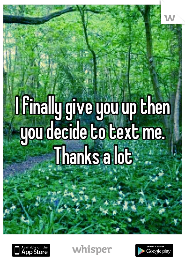 I finally give you up then you decide to text me. Thanks a lot