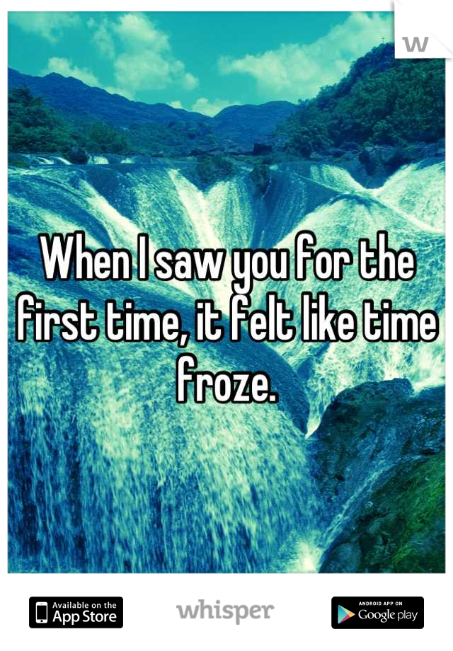 When I saw you for the first time, it felt like time froze.