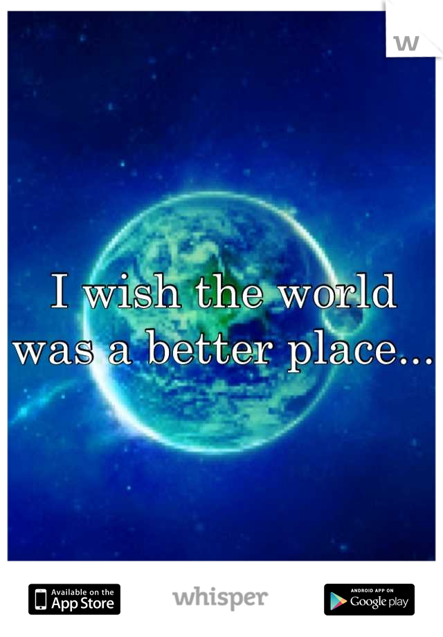 I wish the world was a better place...